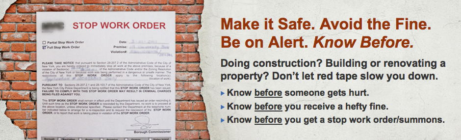 Make it Safe. Avoid the Fine. Be on Alert. Know Before. Doing construction? Building or renovating a property? Don't let red tape slow you down. Know before someone gets hurt. Know before you receive a hefty fine. Know before you get a stop work order/summons.